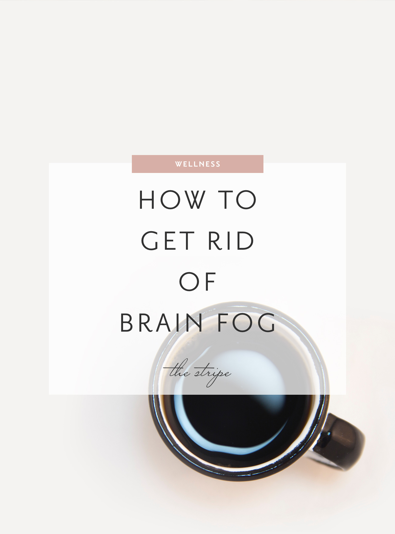 Wellness: How to Get Rid of Brain Fog - The Stripe by Grace Atwood